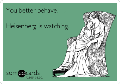 You better behave,  Heisenberg is watching.