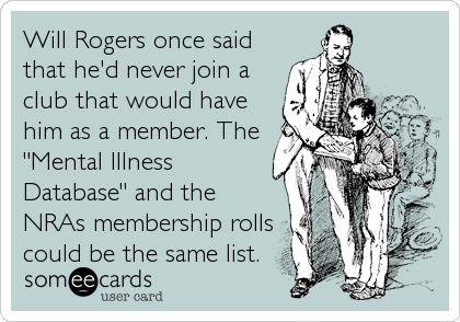 """Will Rogers once said that he'd never join a club that would have him as a member. The """"Mental Illness Database"""" and the NRAs membership rolls could be the same list."""