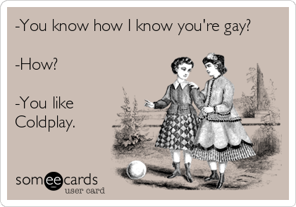 -You know how I know you're gay?  -How?  -You like Coldplay.