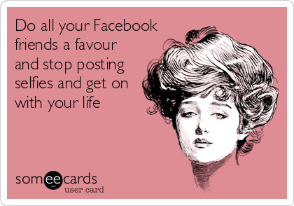 Do all your Facebook friends a favour and stop posting selfies and get on with your life