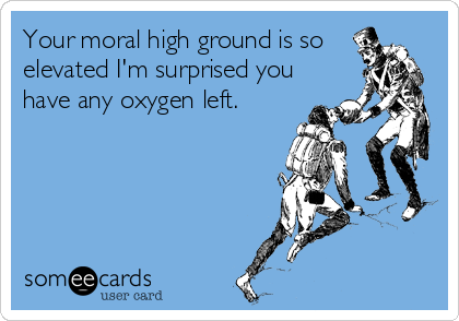 Your moral high ground is so elevated I'm surprised you have any oxygen left.