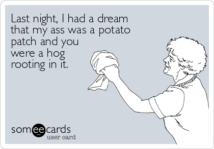 Last night, I had a dream  that my ass was a potato  patch and you were a hog rooting in it.