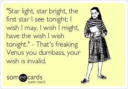 """Star light, star bright, the first star I see tonight; I wish I may, I wish I might,  have the wish I wish tonight."" - That's freaking<br"
