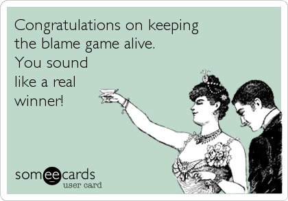 Congratulations on keeping the blame game alive. You sound like a real winner!