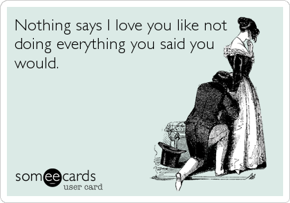 Nothing says I love you like not doing everything you said you  would.