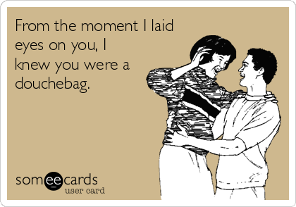 From the moment I laid eyes on you, I knew you were a douchebag.