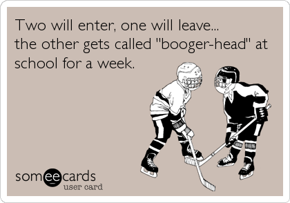 """Two will enter, one will leave... the other gets called """"booger-head"""" at school for a week."""