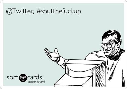 @Twitter, #shutthefuckup