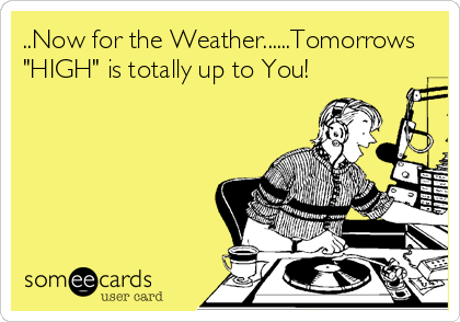 """..Now for the Weather......Tomorrows """"HIGH"""" is totally up to You!"""