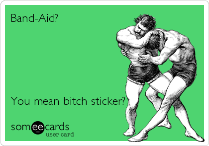 Band-Aid?      You mean bitch sticker?