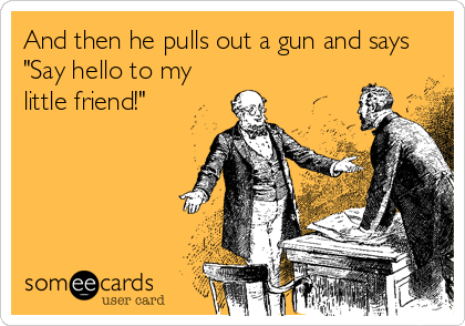 """And then he pulls out a gun and says """"Say hello to my little friend!"""""""