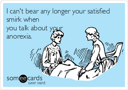 I can't bear any longer your satisfied smirk when you talk about your anorexia.