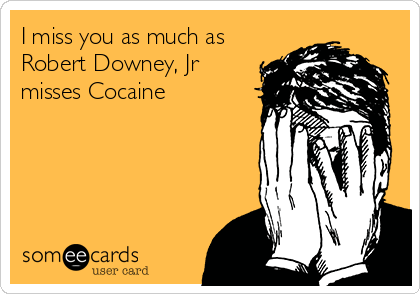 I miss you as much as Robert Downey, Jr misses Cocaine