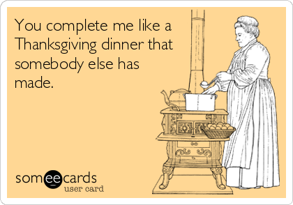 You complete me like a Thanksgiving dinner that somebody else has made.