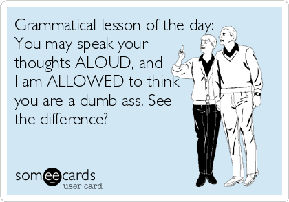 Grammatical lesson of the day: You may speak your thoughts ALOUD, and I am ALLOWED to think you are a dumb ass. See the difference?