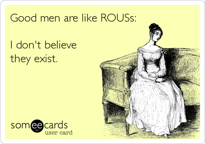 Good men are like ROUSs:  I don't believe they exist.