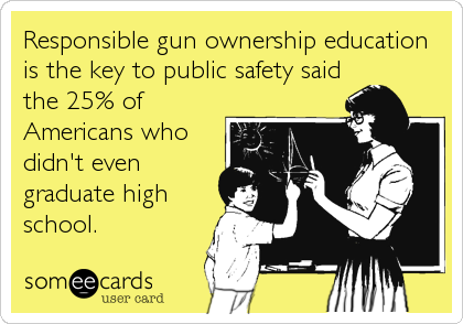 Responsible gun ownership education is the key to public safety said the 25% of Americans who didn't even graduate high school.