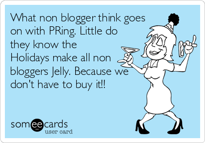 What non blogger think goes on with PRing. Little do they know the Holidays make all non bloggers Jelly. Because we don't have to buy it!!