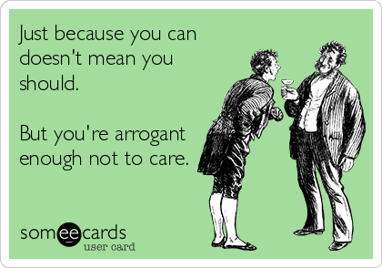 Just because you can doesn't mean you should.  But you're arrogant enough not to care.