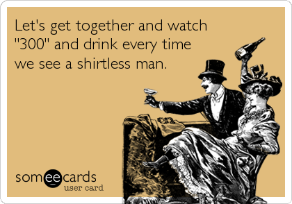 "Let's get together and watch ""300"" and drink every time we see a shirtless man."