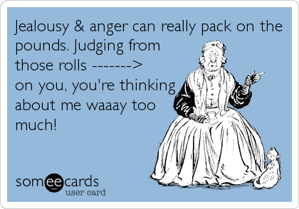 Jealousy & anger can really pack on the pounds. Judging from those rolls -------> on you, you're thinking about me waaay too much!
