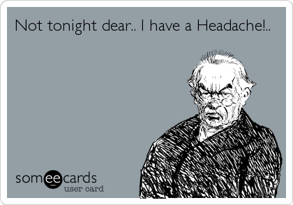 Not tonight dear.. I have a Headache!..