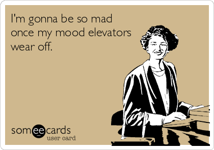 I'm gonna be so mad once my mood elevators wear off.