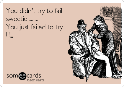 You didn't try to fail sweetie,......... You just failed to try !!!,,,