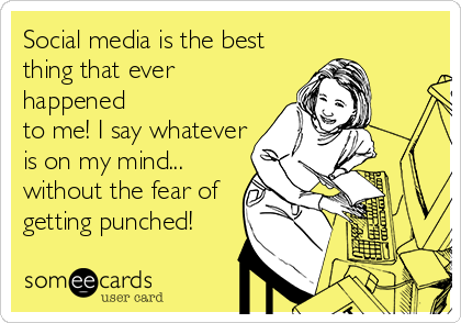 Social media is the best thing that ever happened to me! I say whatever is on my mind... without the fear of getting punched!
