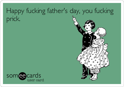 Happy fucking father's day, you fucking prick.