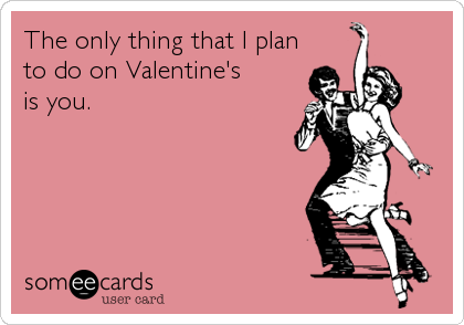 The only thing that I planto do on Valentine'sis you.