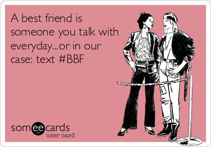 A best friend is someone you talk with everyday...or in our case: text #BBF