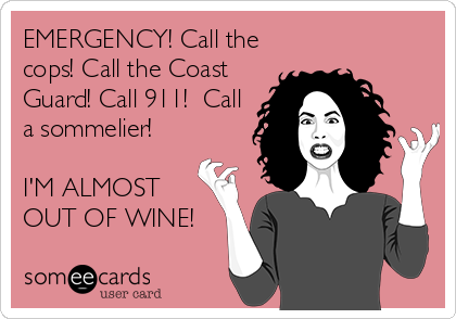 EMERGENCY! Call the cops! Call the Coast Guard! Call 911!  Call a sommelier!  I'M ALMOST OUT OF WINE!
