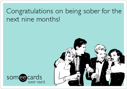 Congratulations on being sober for the next nine months!