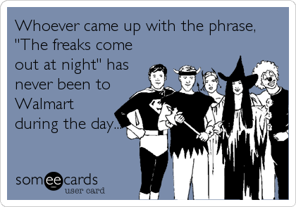 "Whoever came up with the phrase, ""The freaks come out at night"" has never been to Walmart during the day..."