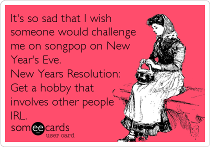 It's so sad that I wish someone would challenge me on songpop on New Year's Eve.   New Years Resolution: Get a hobby that involves other people IRL.
