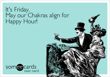 It's Friday.  May our Chakras align for  Happy Hour!