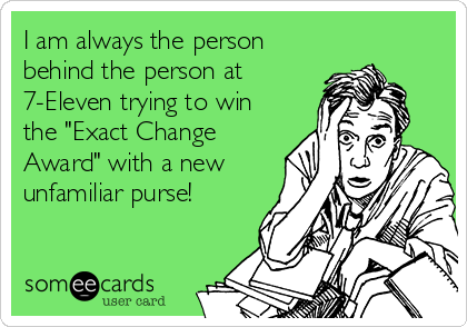 "I am always the person behind the person at 7-Eleven trying to win the ""Exact Change Award"" with a new unfamiliar purse!"