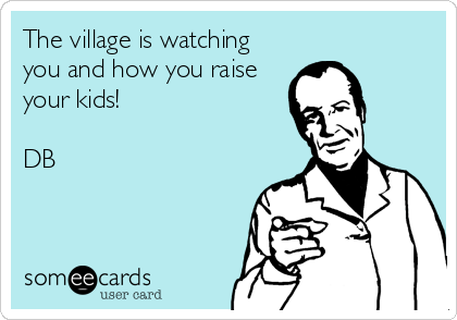 The village is watching you and how you raise your kids!  DB