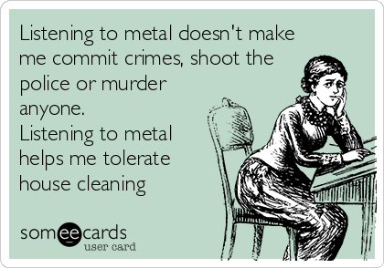 Listening to metal doesn't make me commit crimes, shoot the police or murder anyone.  Listening to metal helps me tolerate house cleaning