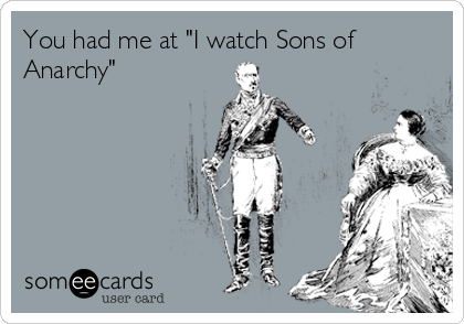 "You had me at ""I watch Sons of Anarchy"""