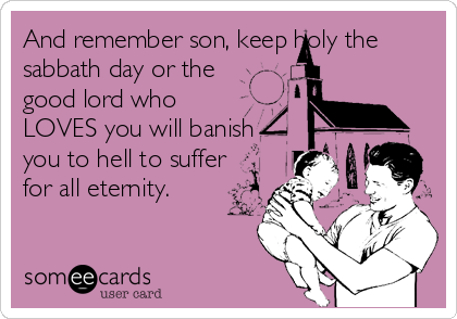 And remember son, keep holy the  sabbath day or the good lord who LOVES you will banish you to hell to suffer for all eternity.