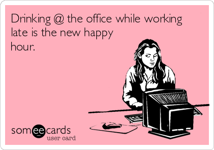 Drinking @ the office while working late is the new happy hour.