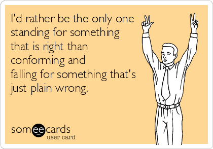 I'd rather be the only one  standing for something that is right than conforming and falling for something that's just plain wrong.