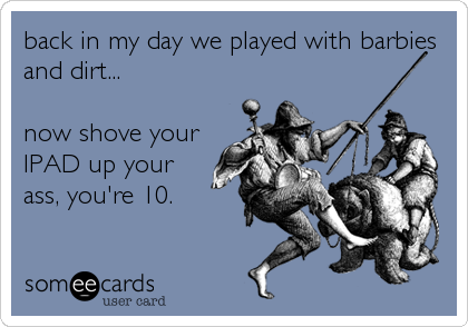 back in my day we played with barbies and dirt...   now shove your IPAD up your ass, you're 10.