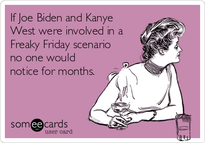 If Joe Biden and Kanye West were involved in a Freaky Friday scenario no one would notice for months.