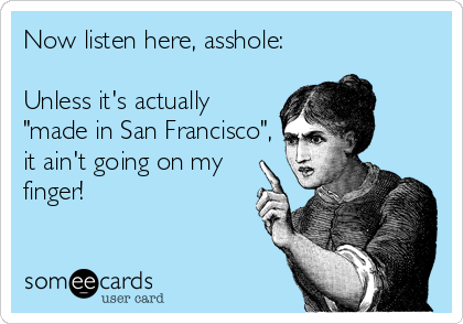 "Now listen here, asshole:  Unless it's actually ""made in San Francisco"", it ain't going on my finger!"