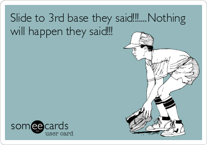 Slide to 3rd base they said!!!....Nothing will happen they said!!!