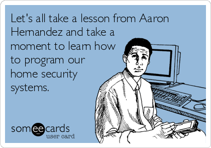 Let's all take a lesson from Aaron Hernandez and take a moment to learn how to program our home security systems.