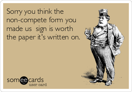 Sorry you think the non-compete form you made us  sign is worth the paper it's written on.